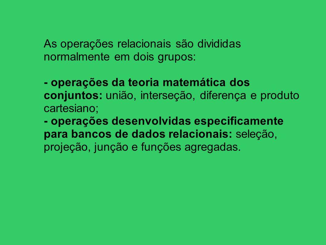 As operações relacionais são divididas normalmente em dois grupos: - operações da teoria matemática dos conjuntos: união, interseção, diferença e prod