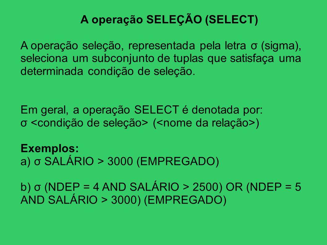 A operação SELEÇÃO (SELECT) A operação seleção, representada pela letra σ (sigma), seleciona um subconjunto de tuplas que satisfaça uma determinada co