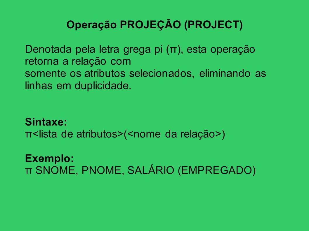 Operação PROJEÇÃO (PROJECT) Denotada pela letra grega pi (π), esta operação retorna a relação com somente os atributos selecionados, eliminando as lin