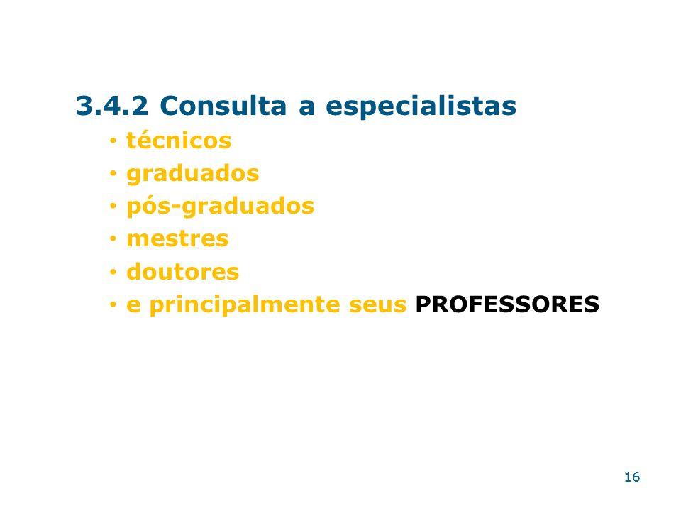 3.4.2 Consulta a especialistas técnicos graduados pós-graduados mestres doutores e principalmente seus PROFESSORES 16