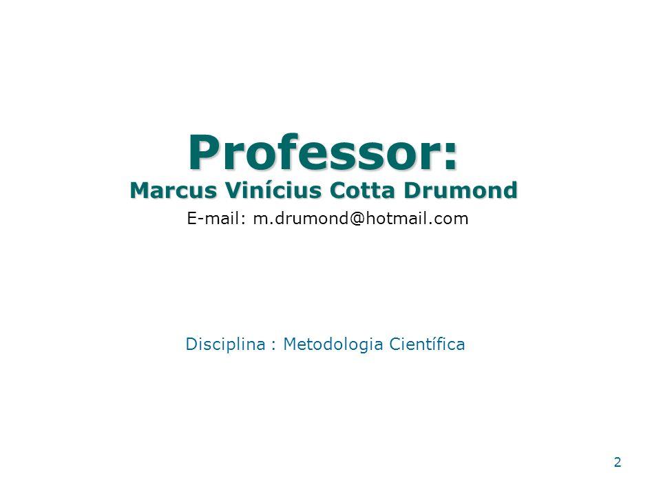 Professor: Marcus Vinícius Cotta Drumond 2 E-mail: m.drumond@hotmail.com Disciplina : Metodologia Científica