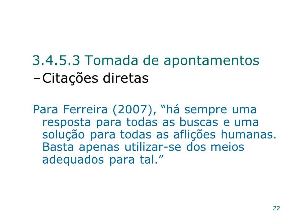 3.4.5.3 Tomada de apontamentos –Citações diretas Para Ferreira (2007), há sempre uma resposta para todas as buscas e uma solução para todas as afliçõe