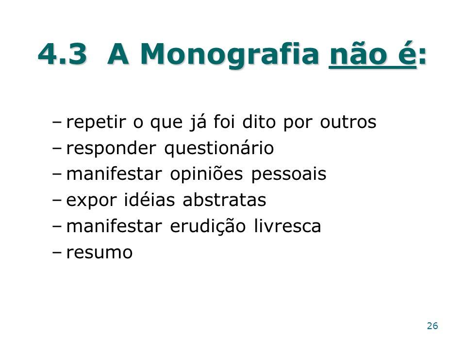 4.3 A Monografia não é: –repetir o que já foi dito por outros –responder questionário –manifestar opiniões pessoais –expor idéias abstratas –manifesta