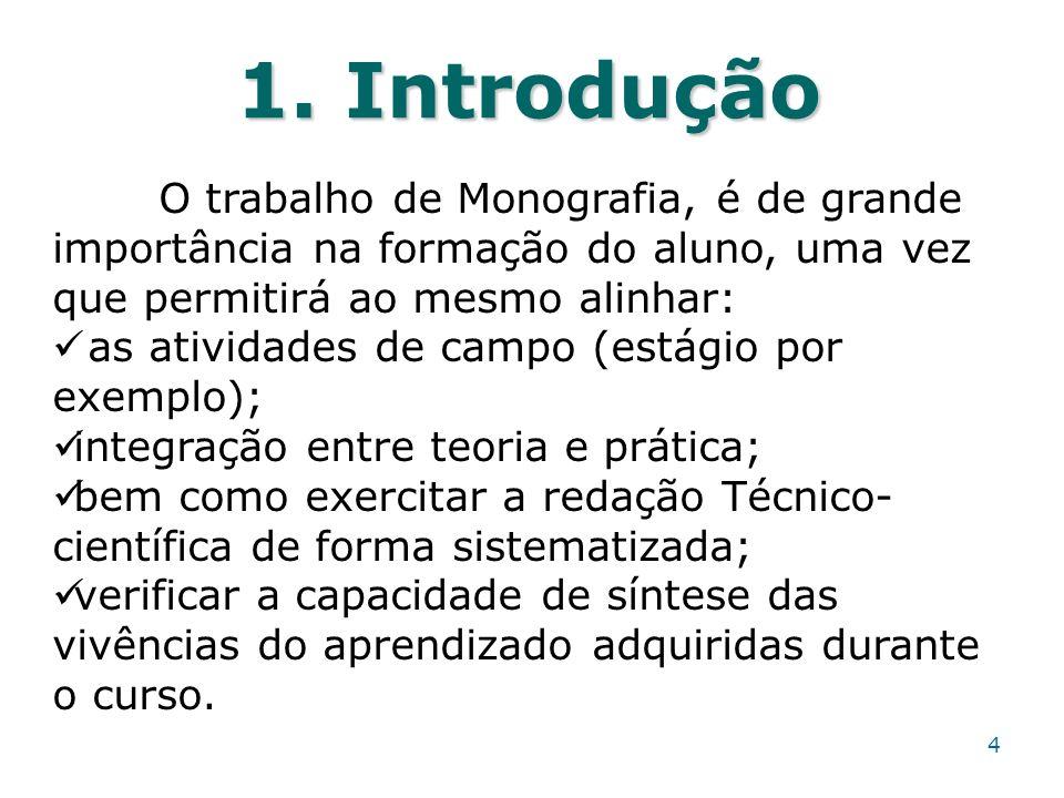 1. Introdução 4 O trabalho de Monografia, é de grande importância na formação do aluno, uma vez que permitirá ao mesmo alinhar: as atividades de campo
