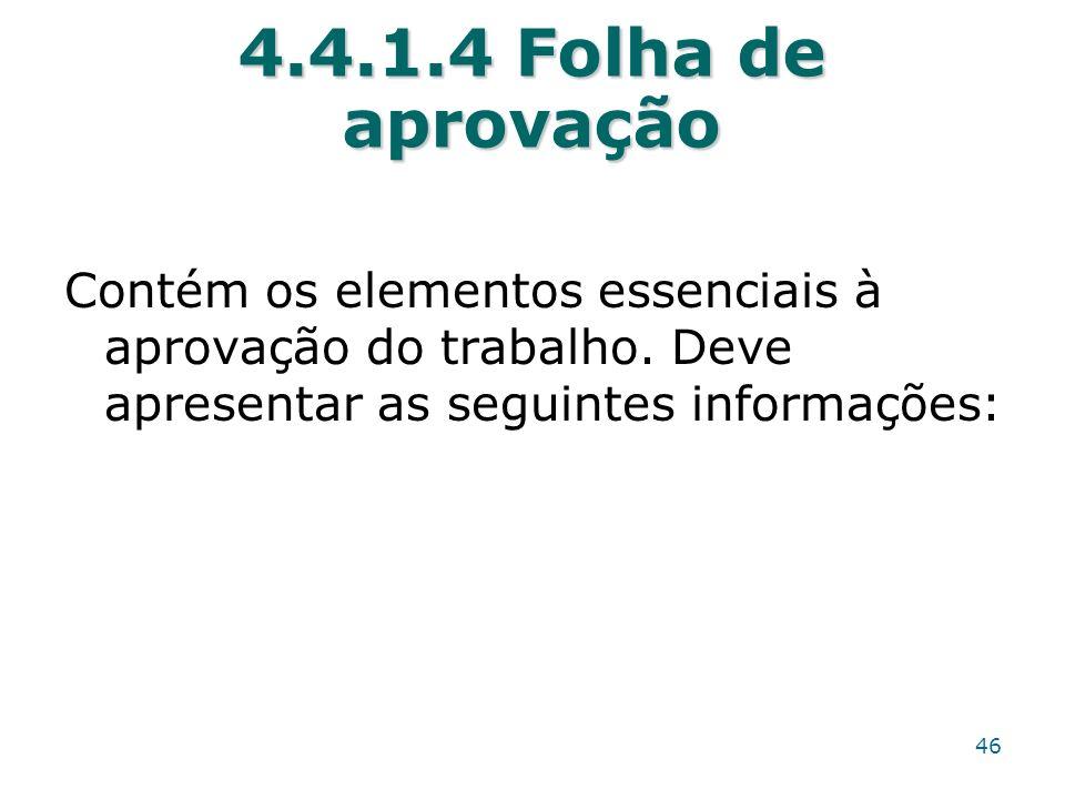 4.4.1.4 Folha de aprovação Contém os elementos essenciais à aprovação do trabalho. Deve apresentar as seguintes informações: 46