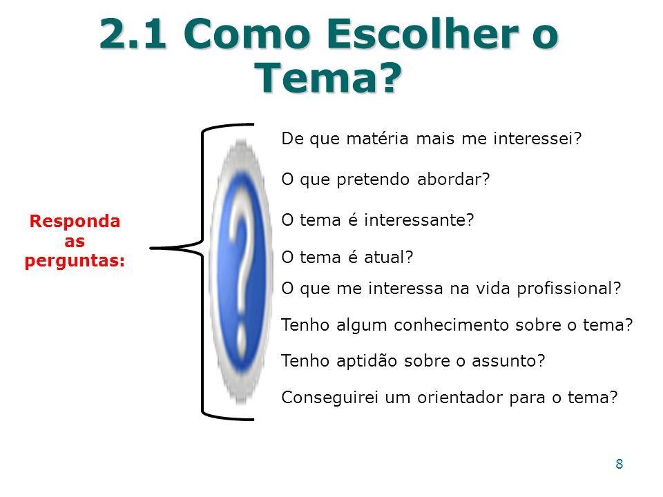 2.1 Como Escolher o Tema? Responda as perguntas: O que pretendo abordar? De que matéria mais me interessei? O tema é interessante? O que me interessa
