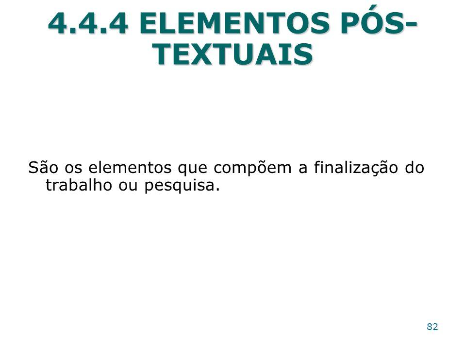 4.4.4 ELEMENTOS PÓS- TEXTUAIS São os elementos que compõem a finalização do trabalho ou pesquisa. 82