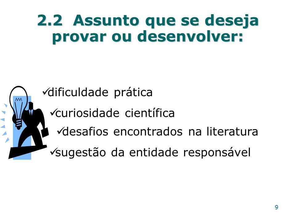 2.2 Assunto que se deseja provar ou desenvolver: dificuldade prática curiosidade científica desafios encontrados na literatura sugestão da entidade re