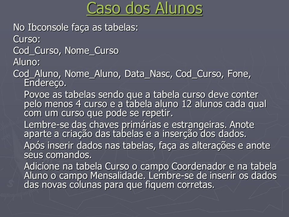 Caso dos Alunos Caso dos Alunos No Ibconsole faça as tabelas: Curso: Cod_Curso, Nome_Curso Aluno: Cod_Aluno, Nome_Aluno, Data_Nasc, Cod_Curso, Fone, Endereço.
