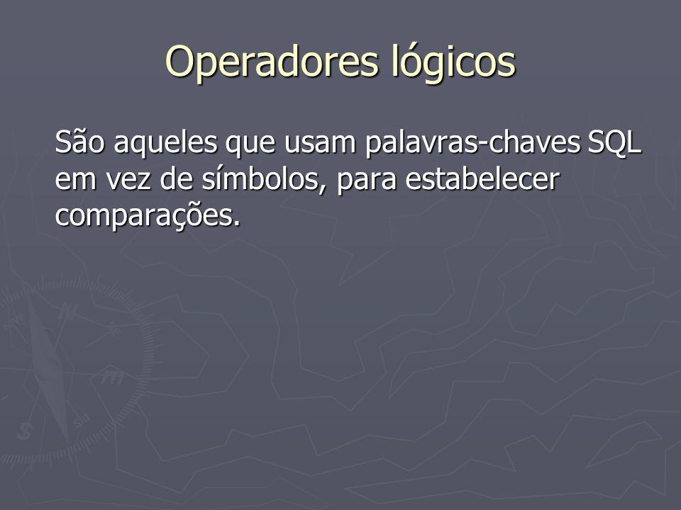 Operadores lógicos São aqueles que usam palavras-chaves SQL em vez de símbolos, para estabelecer comparações.