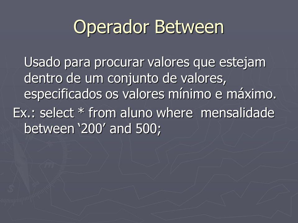 Operador Between Usado para procurar valores que estejam dentro de um conjunto de valores, especificados os valores mínimo e máximo.