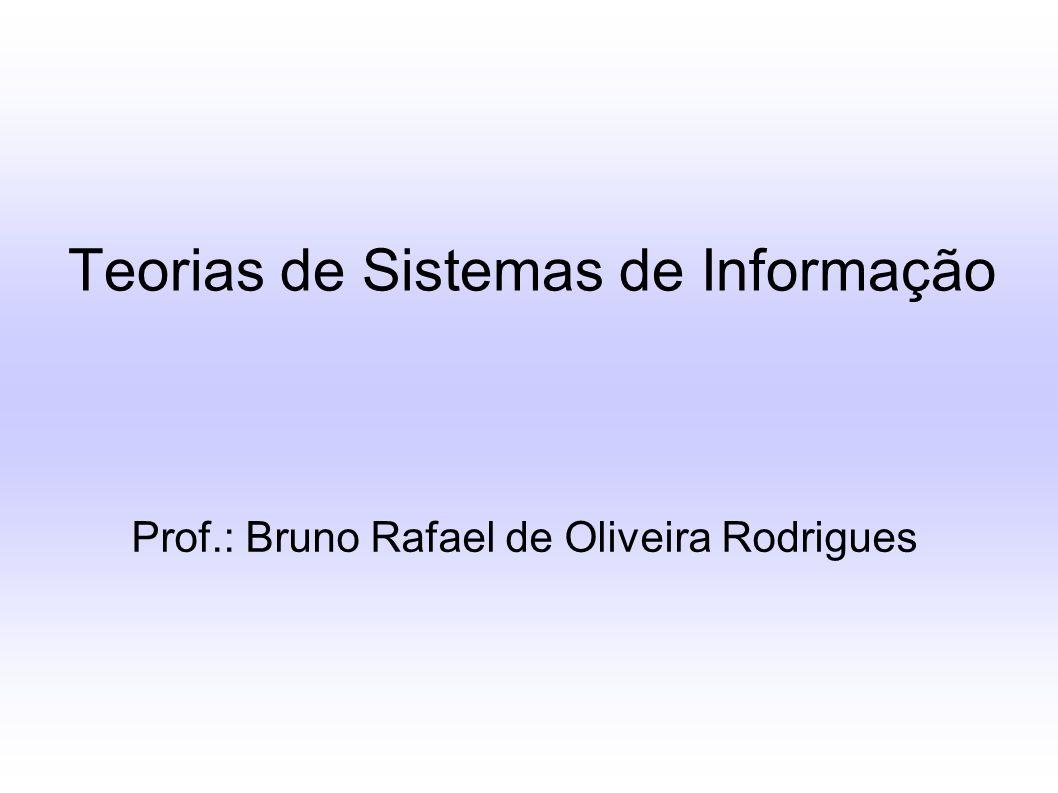 Teorias de Sistemas de Informação Prof.: Bruno Rafael de Oliveira Rodrigues