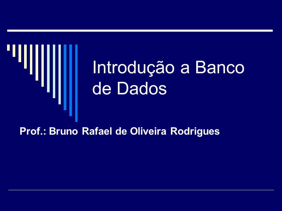 Introdução a Banco de Dados Prof.: Bruno Rafael de Oliveira Rodrigues