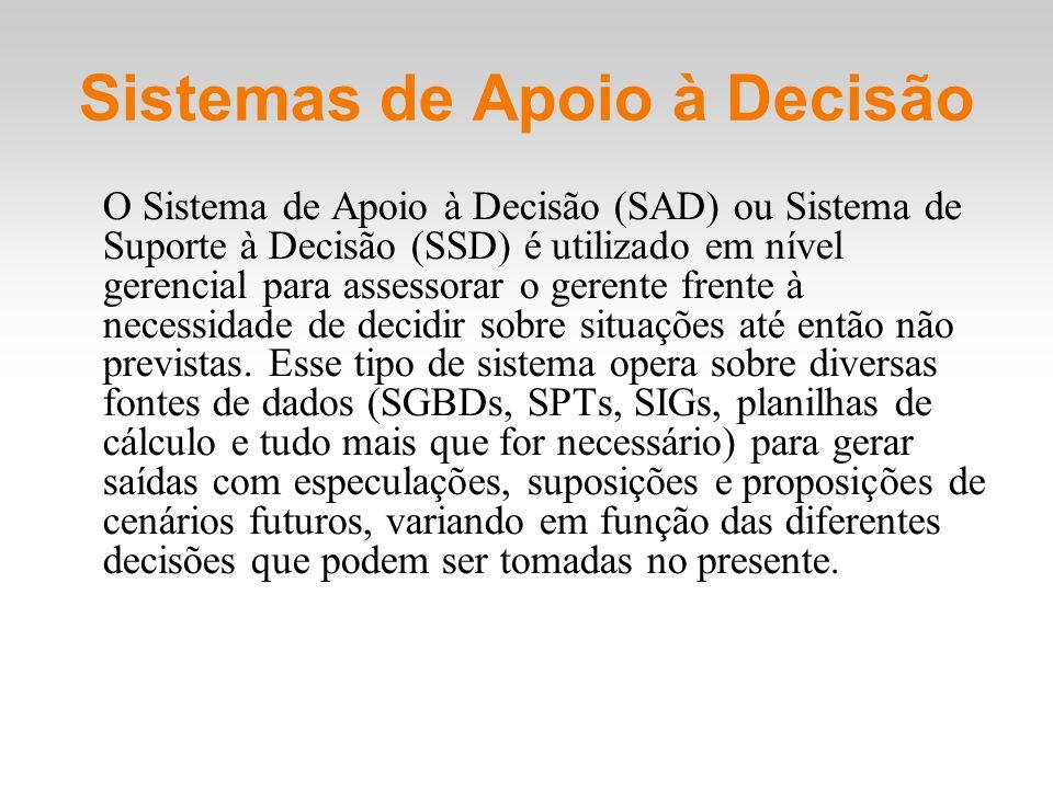 Sistemas de Apoio à Decisão O Sistema de Apoio à Decisão (SAD) ou Sistema de Suporte à Decisão (SSD) é utilizado em nível gerencial para assessorar o