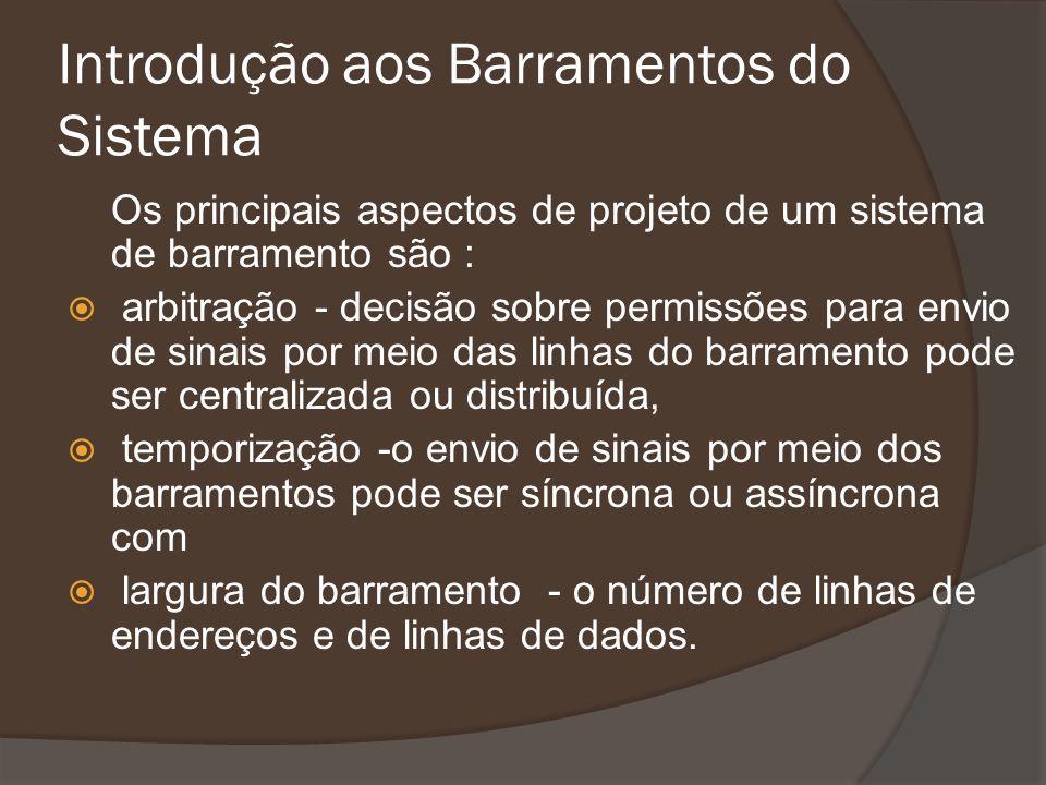 Introdução aos Barramentos do Sistema Os principais aspectos de projeto de um sistema de barramento são : arbitração - decisão sobre permissões para e