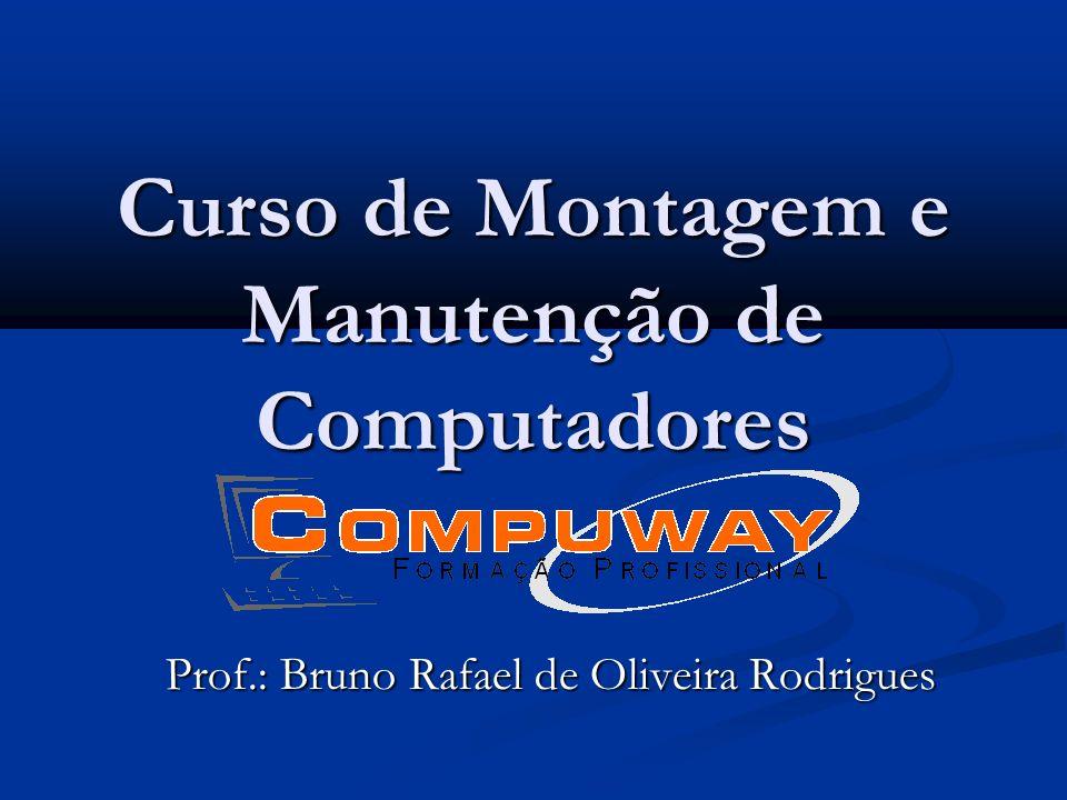 Curso de Montagem e Manutenção de Computadores Prof.: Bruno Rafael de Oliveira Rodrigues