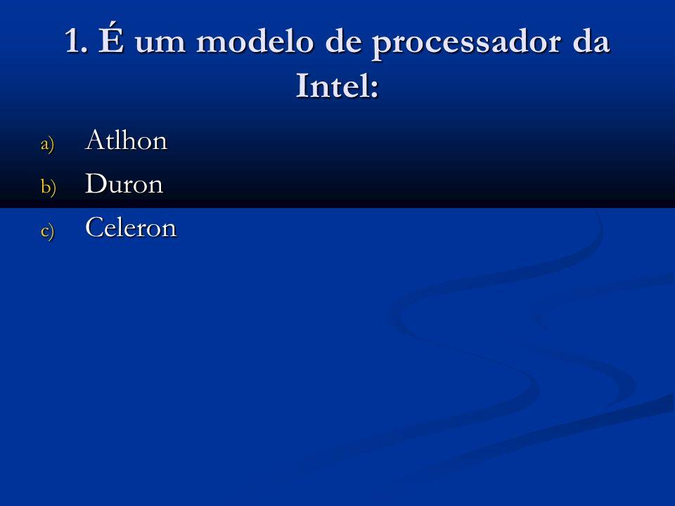 1. É um modelo de processador da Intel: a) Atlhon b) Duron c) Celeron