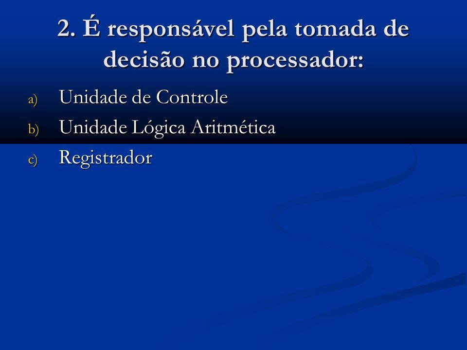 2. É responsável pela tomada de decisão no processador: a) Unidade de Controle b) Unidade Lógica Aritmética c) Registrador