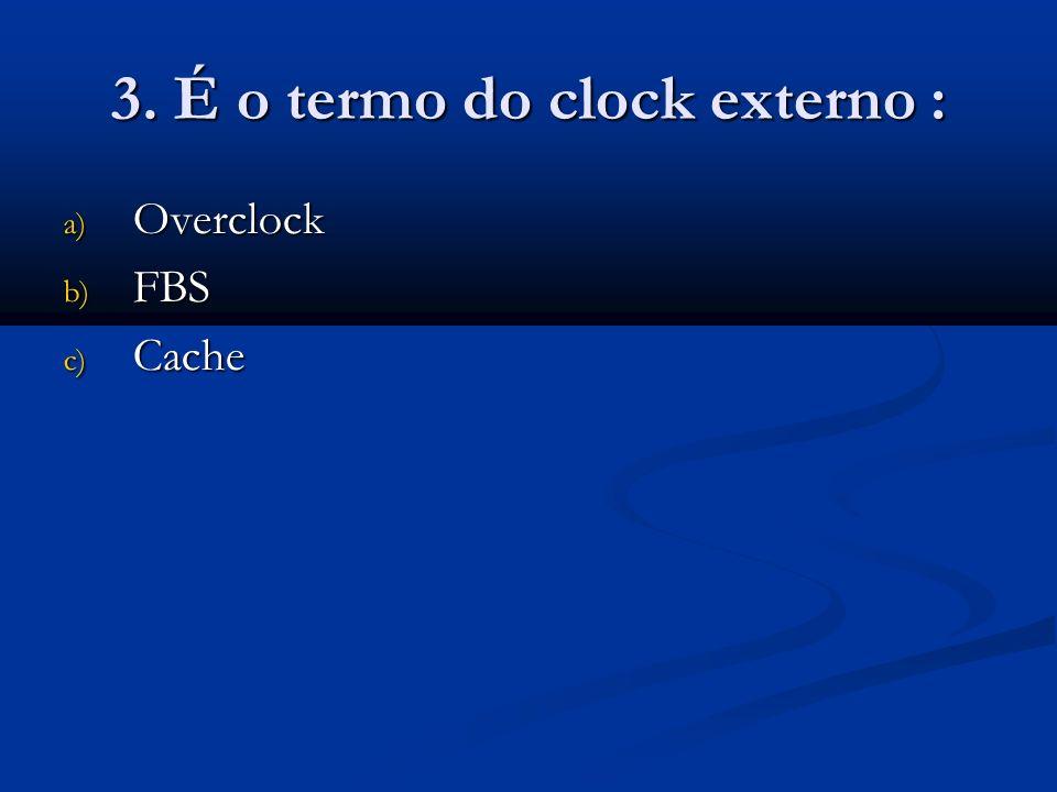 3. É o termo do clock externo : a) Overclock b) FBS c) Cache