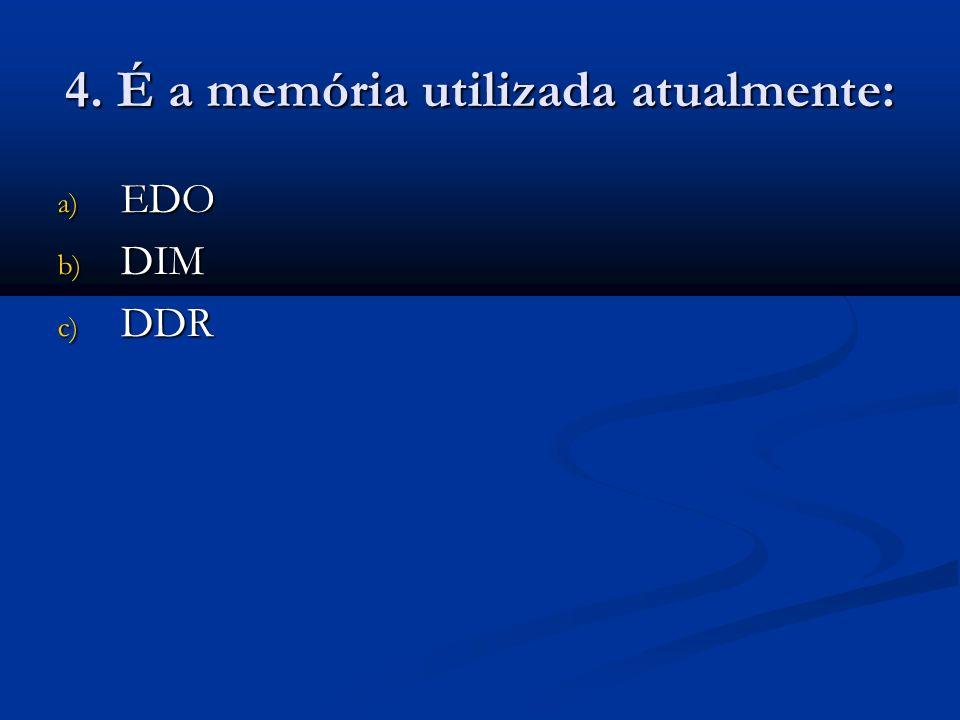 4. É a memória utilizada atualmente: a) EDO b) DIM c) DDR