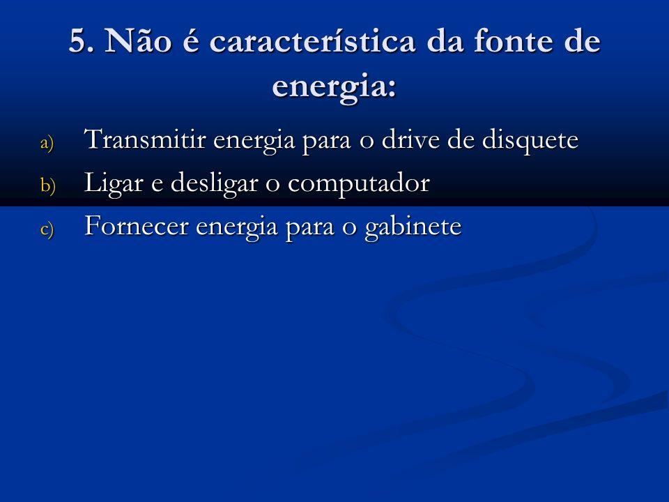 5. Não é característica da fonte de energia: a) Transmitir energia para o drive de disquete b) Ligar e desligar o computador c) Fornecer energia para