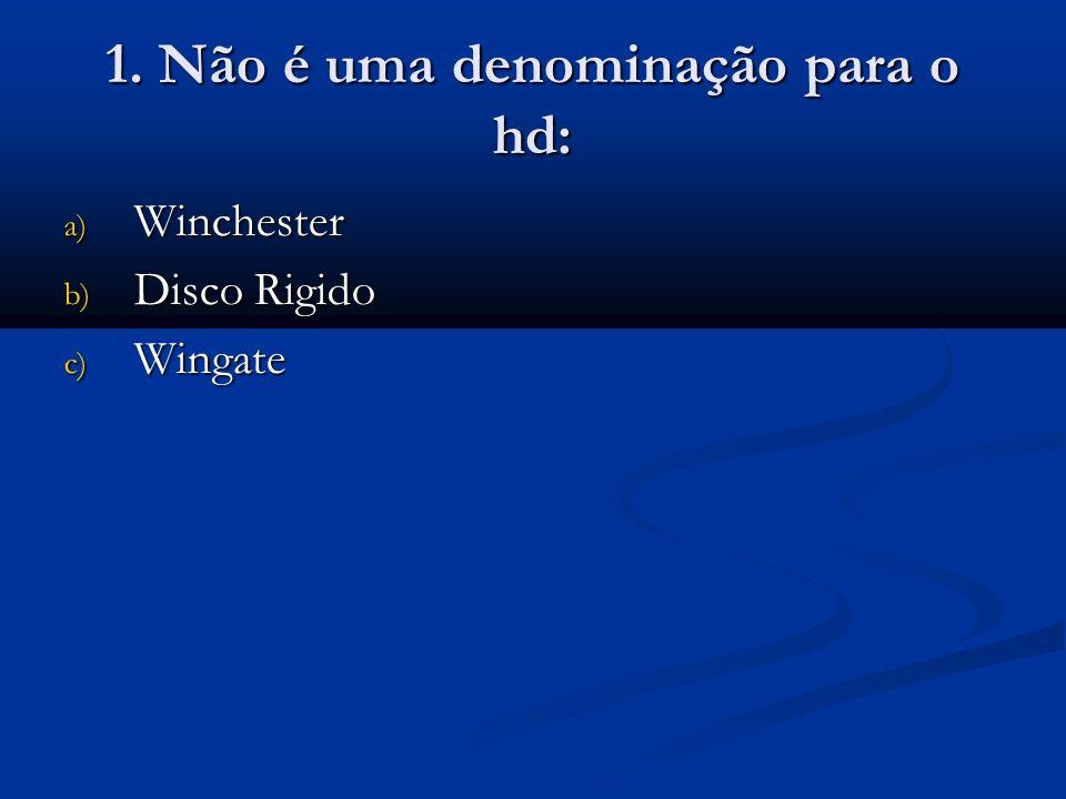 1. Não é uma denominação para o hd: a) Winchester b) Disco Rigido c) Wingate