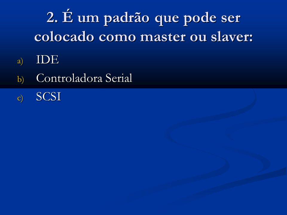 2. É um padrão que pode ser colocado como master ou slaver: a) IDE b) Controladora Serial c) SCSI