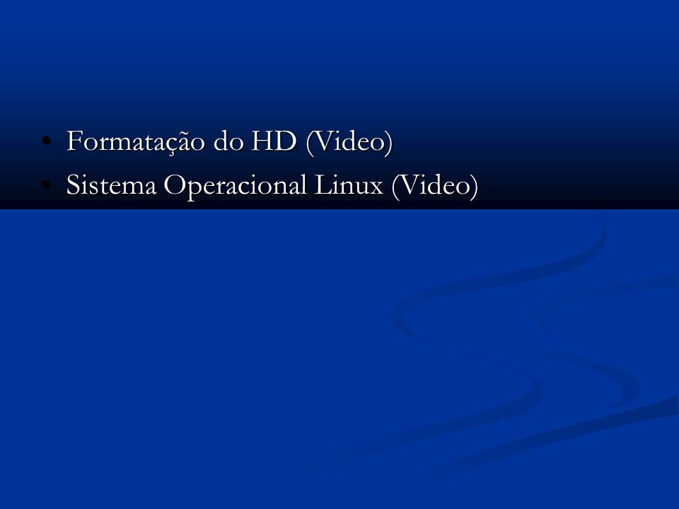 Formatação do HD (Video) Formatação do HD (Video) Sistema Operacional Linux (Video) Sistema Operacional Linux (Video)