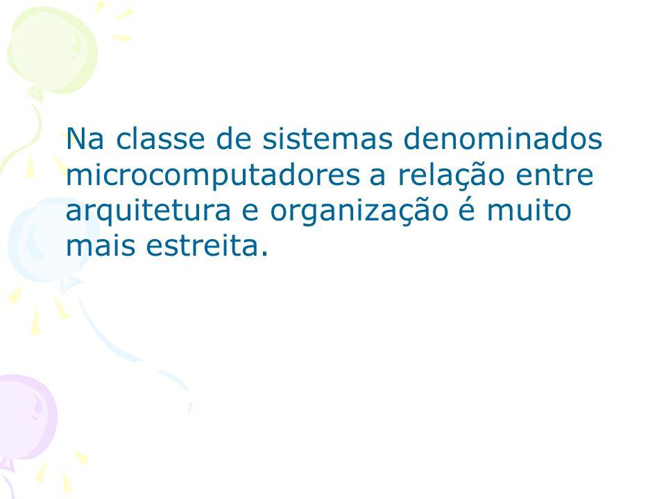 Na classe de sistemas denominados microcomputadores a relação entre arquitetura e organização é muito mais estreita.