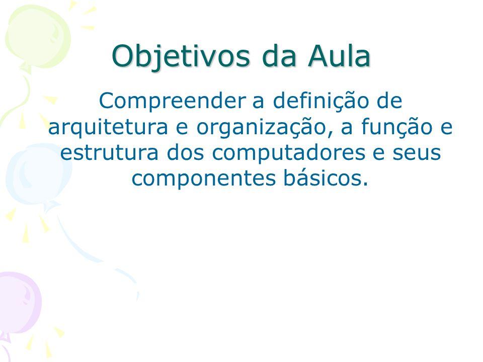 Objetivos da Aula Compreender a definição de arquitetura e organização, a função e estrutura dos computadores e seus componentes básicos.