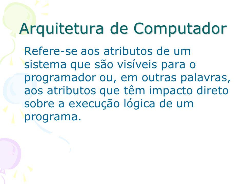 Arquitetura de Computador Refere-se aos atributos de um sistema que são visíveis para o programador ou, em outras palavras, aos atributos que têm impa