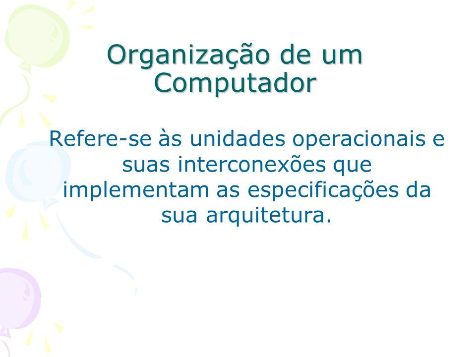 Organização de um Computador Refere-se às unidades operacionais e suas interconexões que implementam as especificações da sua arquitetura.