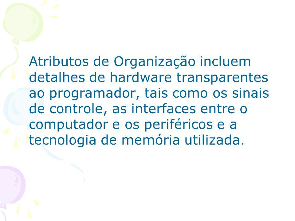 Atributos de Organização incluem detalhes de hardware transparentes ao programador, tais como os sinais de controle, as interfaces entre o computador