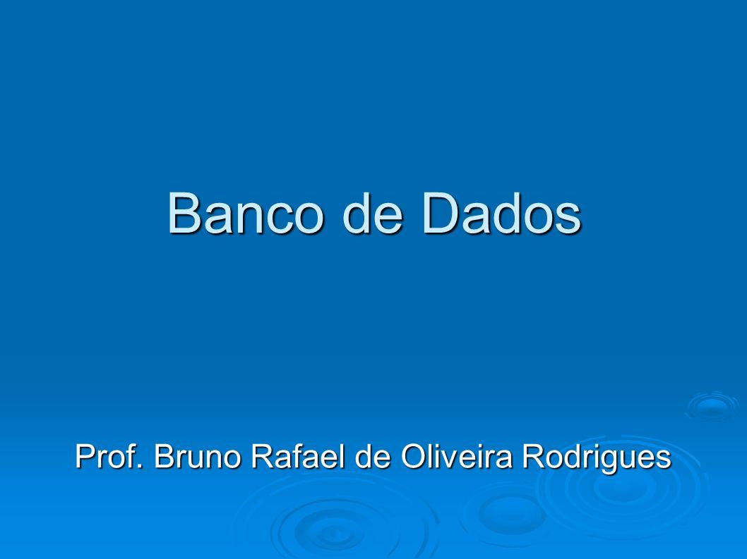 Banco de Dados Prof. Bruno Rafael de Oliveira Rodrigues