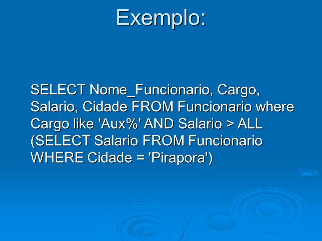 Exemplo: SELECT Nome_Funcionario, Cargo, Salario, Cidade FROM Funcionario where Cargo like 'Aux%' AND Salario > ALL (SELECT Salario FROM Funcionario W