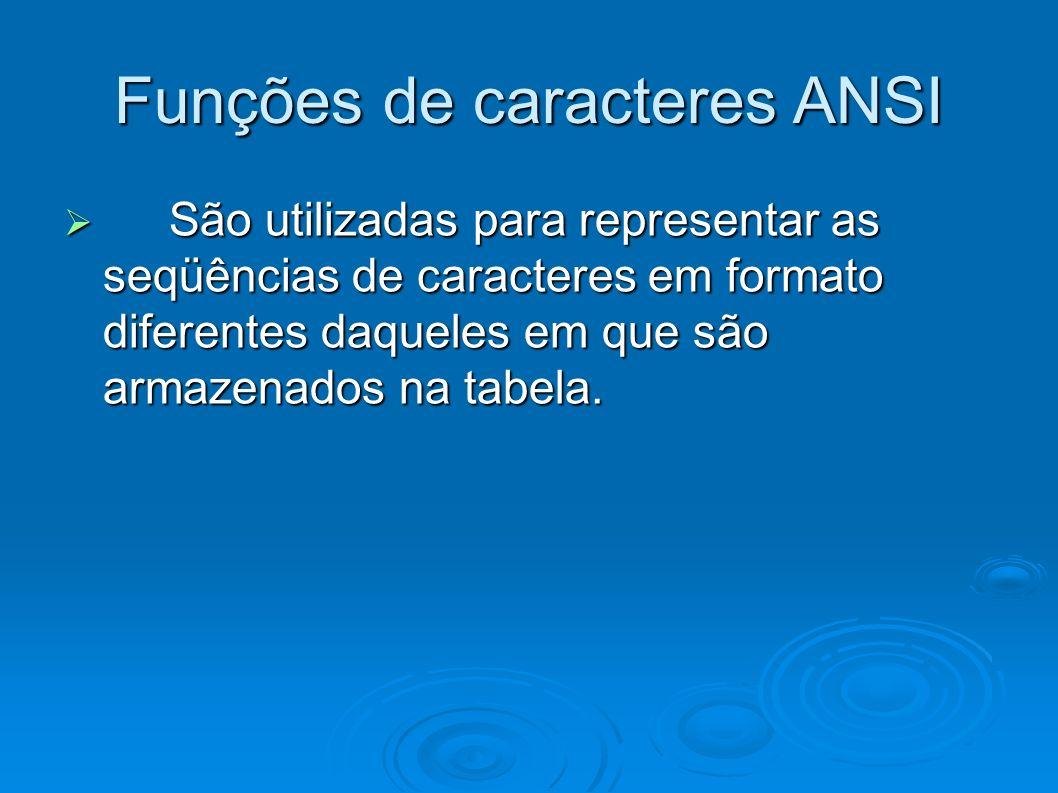 Funções de caracteres ANSI São utilizadas para representar as seqüências de caracteres em formato diferentes daqueles em que são armazenados na tabela
