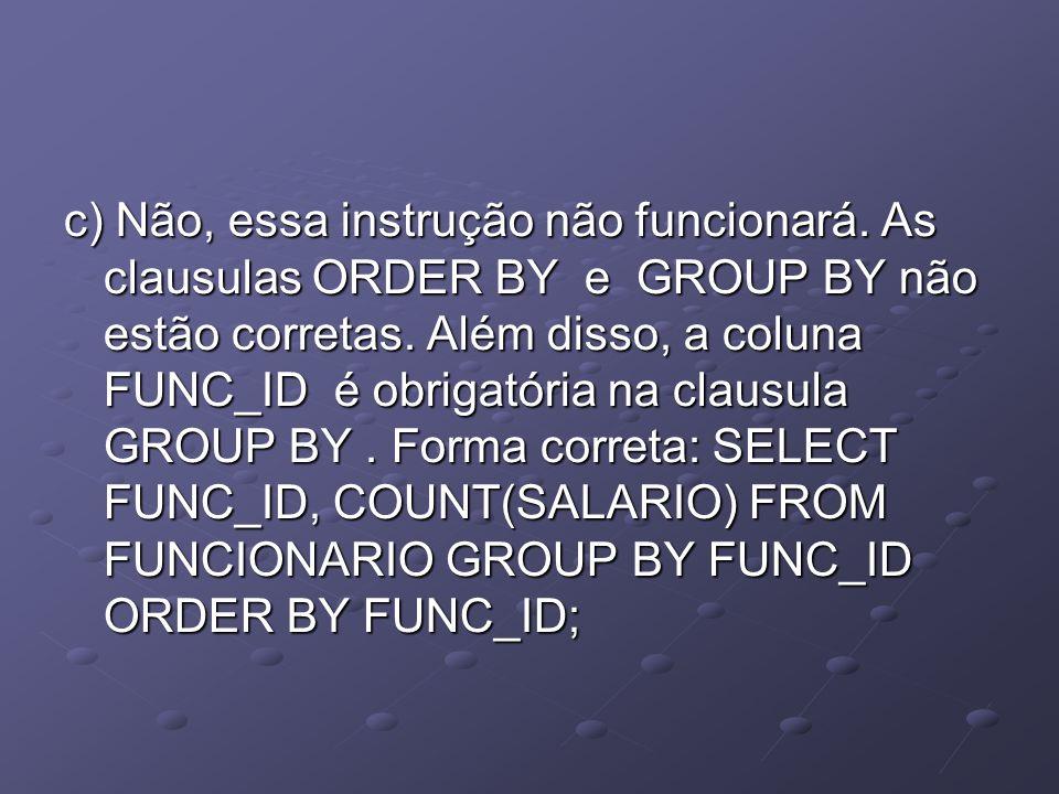 c) Não, essa instrução não funcionará. As clausulas ORDER BY e GROUP BY não estão corretas. Além disso, a coluna FUNC_ID é obrigatória na clausula GRO