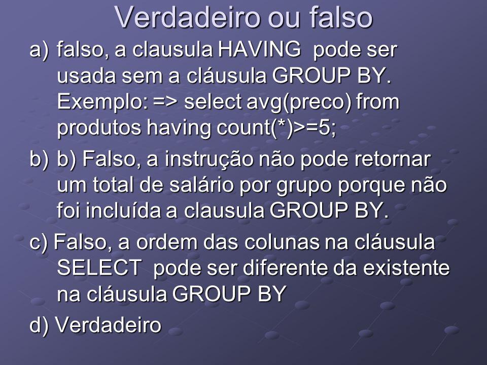 Verdadeiro ou falso a)falso, a clausula HAVING pode ser usada sem a cláusula GROUP BY. Exemplo: => select avg(preco) from produtos having count(*)>=5;