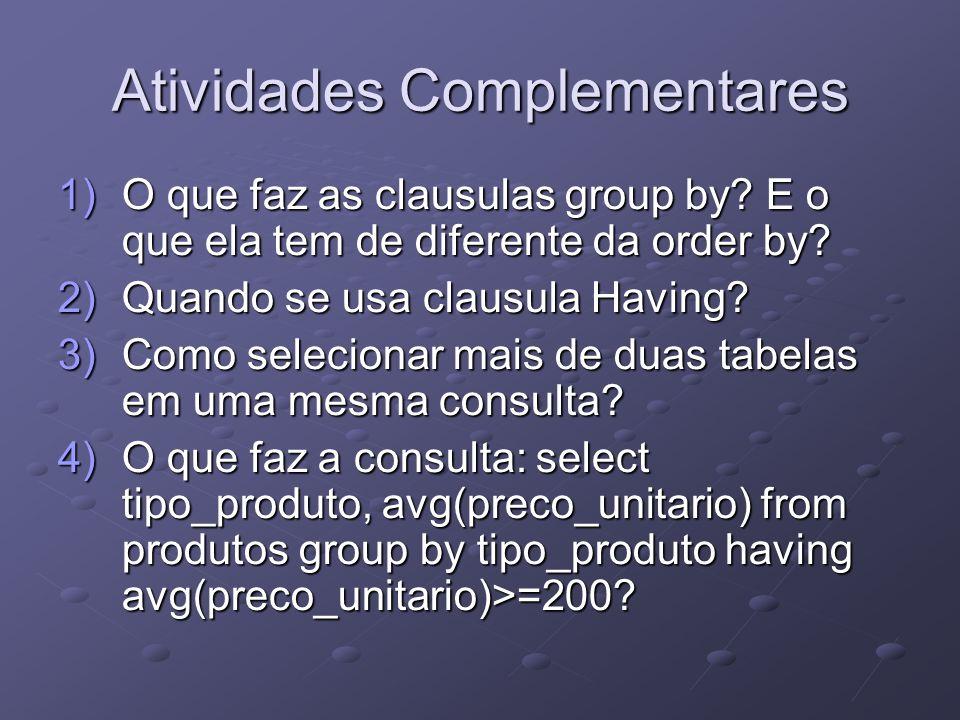 Atividades Complementares 1)O que faz as clausulas group by? E o que ela tem de diferente da order by? 2)Quando se usa clausula Having? 3)Como selecio