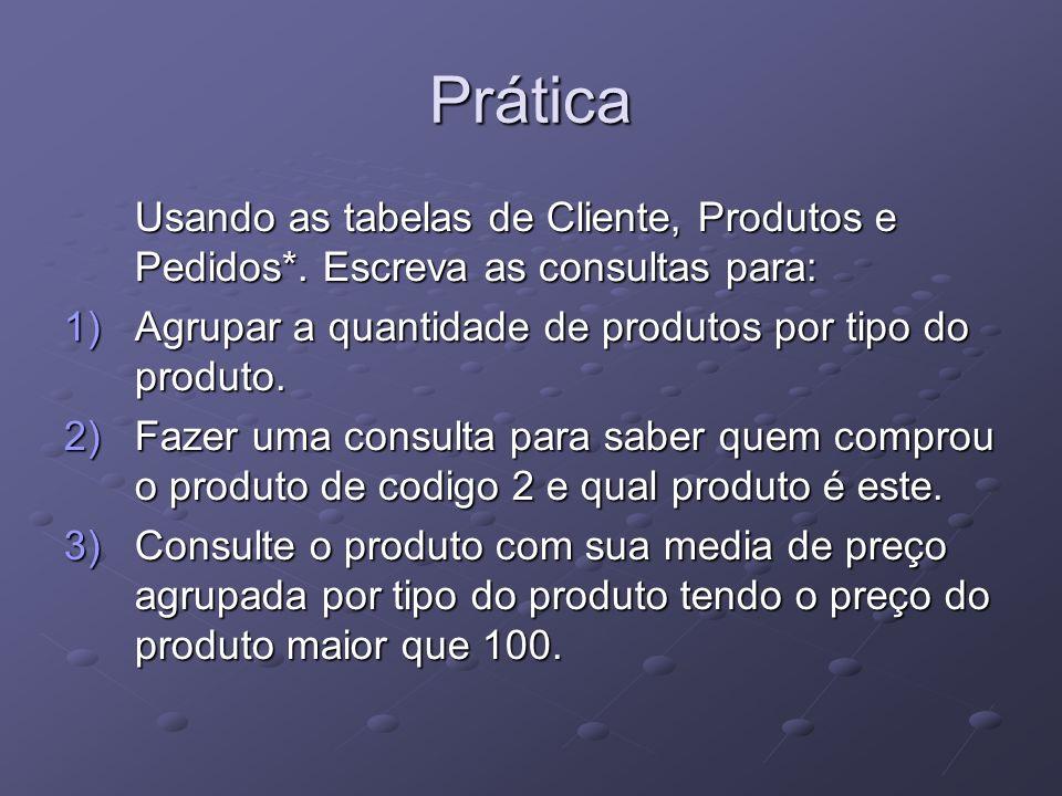 Prática Usando as tabelas de Cliente, Produtos e Pedidos*. Escreva as consultas para: 1)Agrupar a quantidade de produtos por tipo do produto. 2)Fazer