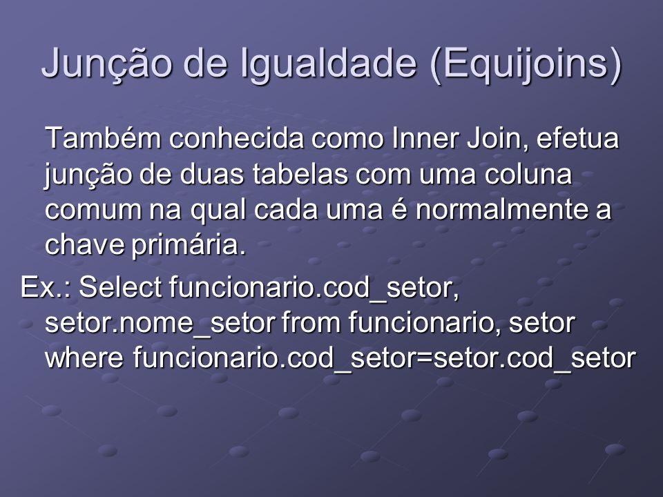 Junção de Igualdade (Equijoins) Também conhecida como Inner Join, efetua junção de duas tabelas com uma coluna comum na qual cada uma é normalmente a