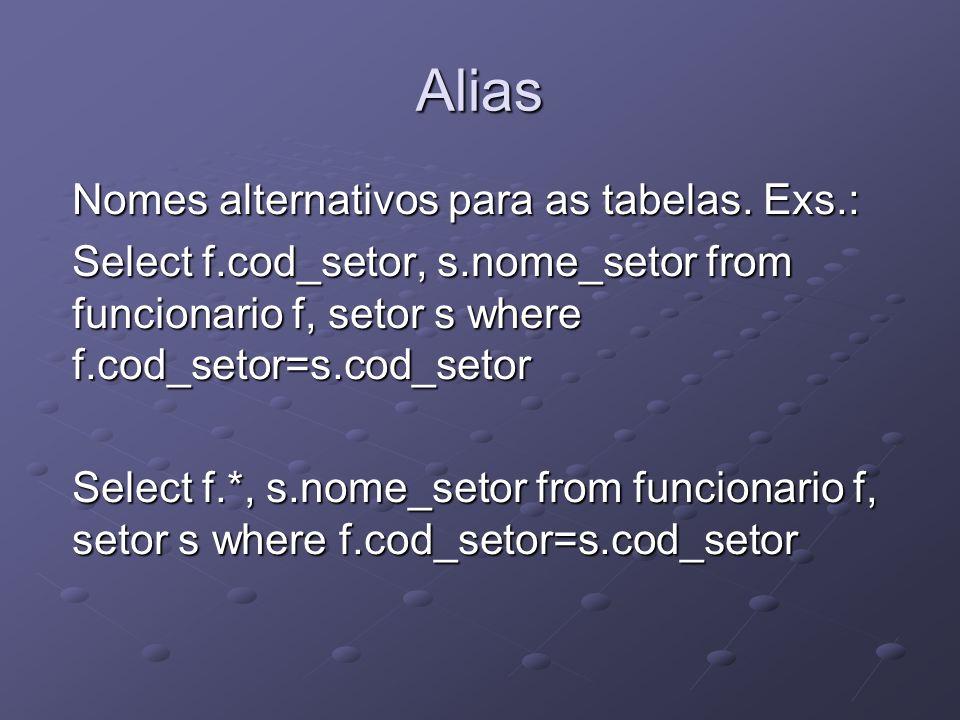 Alias Nomes alternativos para as tabelas. Exs.: Select f.cod_setor, s.nome_setor from funcionario f, setor s where f.cod_setor=s.cod_setor Select f.*,