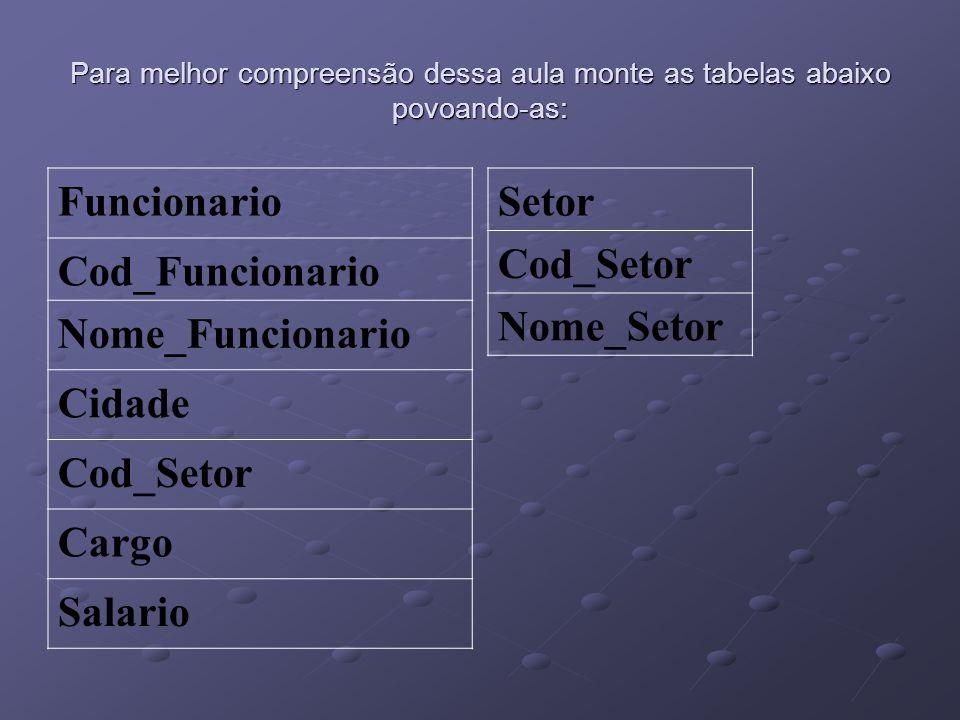 Para melhor compreensão dessa aula monte as tabelas abaixo povoando-as: Funcionario Cod_Funcionario Nome_Funcionario Cidade Cod_Setor Cargo Salario Se