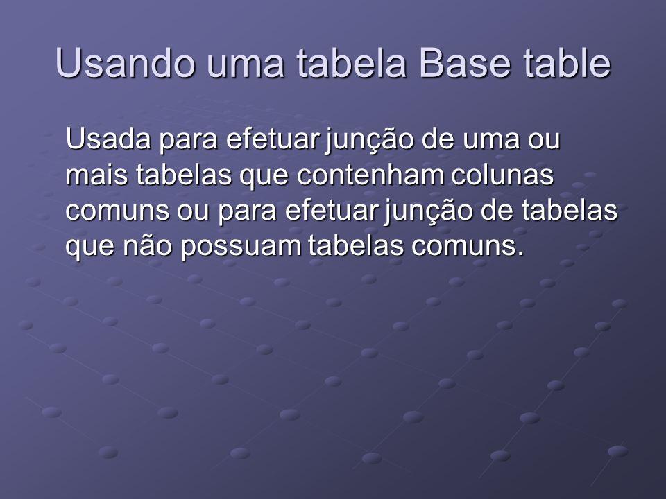Usando uma tabela Base table Usada para efetuar junção de uma ou mais tabelas que contenham colunas comuns ou para efetuar junção de tabelas que não p