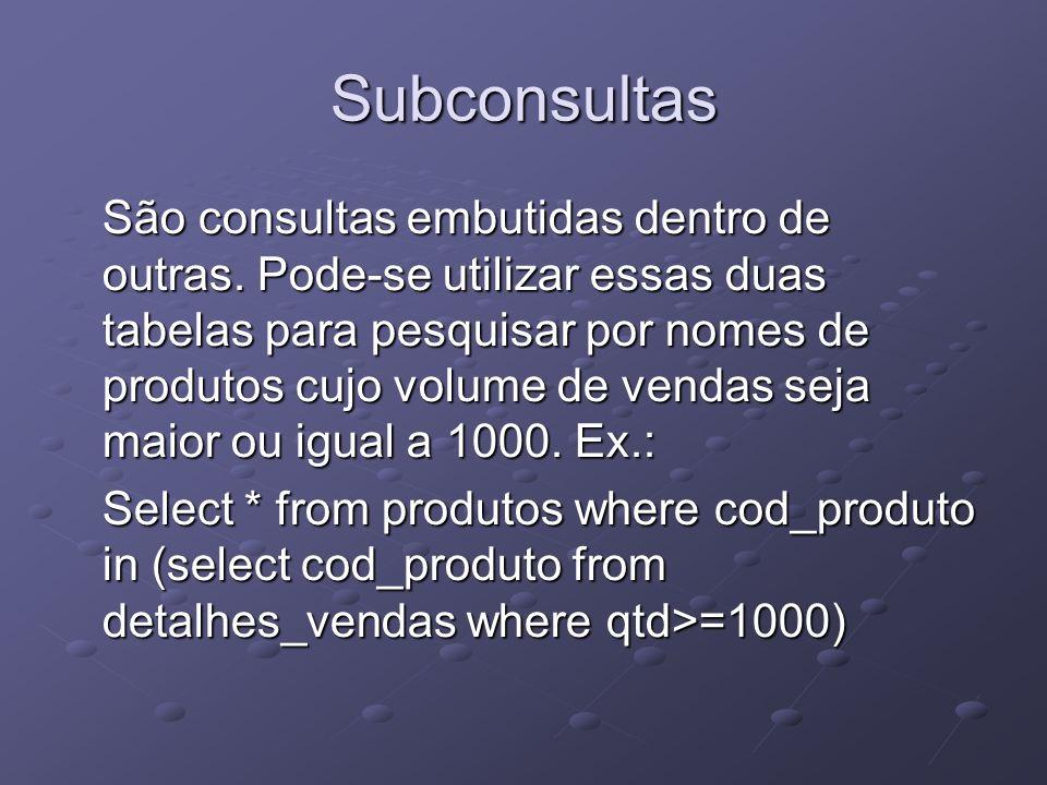 Subconsultas São consultas embutidas dentro de outras. Pode-se utilizar essas duas tabelas para pesquisar por nomes de produtos cujo volume de vendas