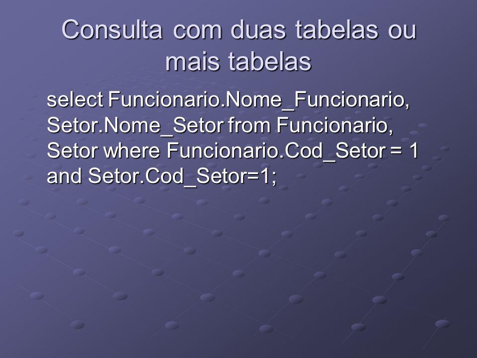 Consulta com duas tabelas ou mais tabelas select Funcionario.Nome_Funcionario, Setor.Nome_Setor from Funcionario, Setor where Funcionario.Cod_Setor =