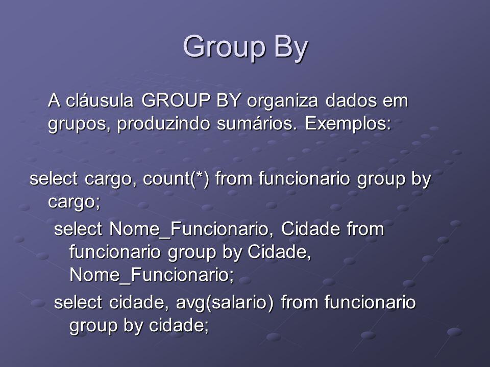 Group By A cláusula GROUP BY organiza dados em grupos, produzindo sumários. Exemplos: select cargo, count(*) from funcionario group by cargo; select N