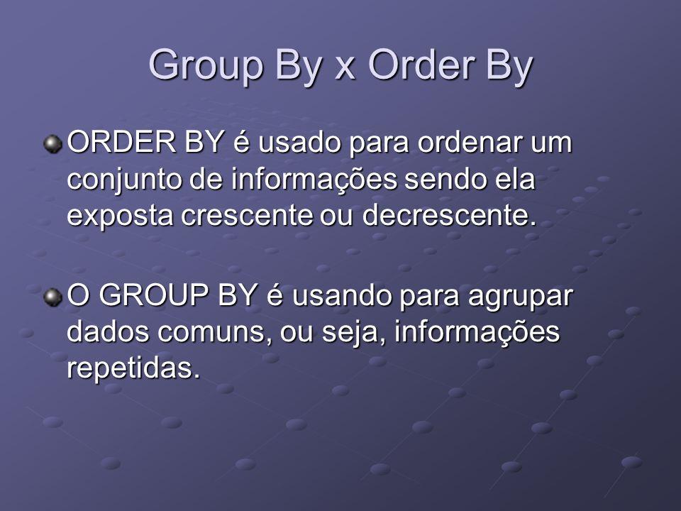 Group By x Order By ORDER BY é usado para ordenar um conjunto de informações sendo ela exposta crescente ou decrescente. O GROUP BY é usando para agru