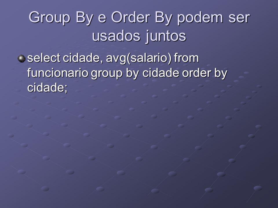Group By e Order By podem ser usados juntos select cidade, avg(salario) from funcionario group by cidade order by cidade;