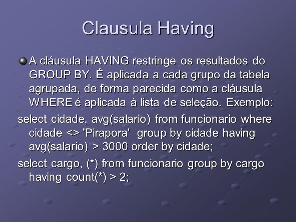 Clausula Having A cláusula HAVING restringe os resultados do GROUP BY. É aplicada a cada grupo da tabela agrupada, de forma parecida como a cláusula W